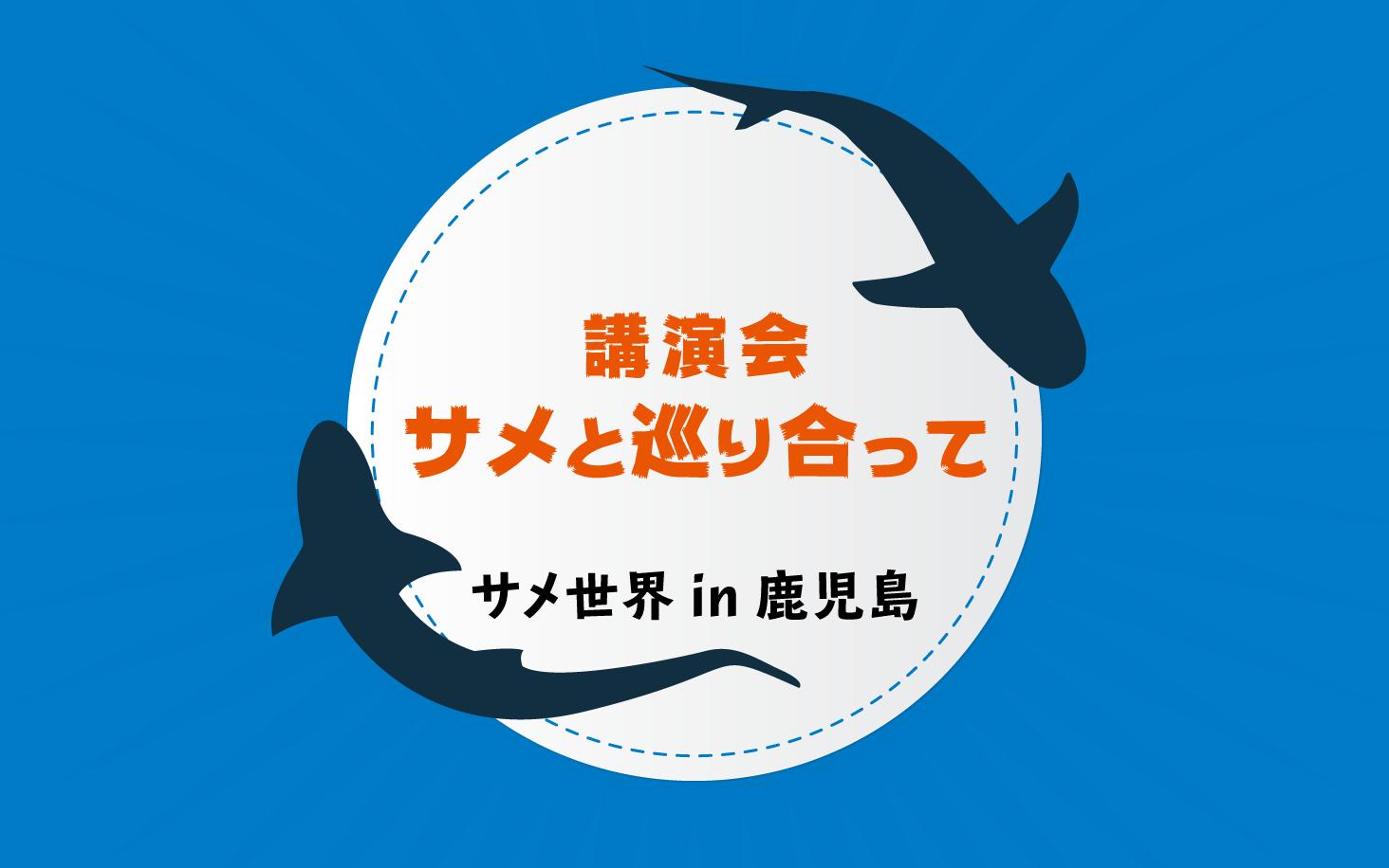 鹿児島の海のサメ事情は!?ドキドキの『サメ世界 in 鹿児島』参加者募集!