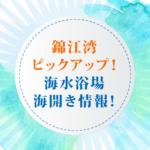 錦江湾 ピックアップ! 海水浴場 海開き情報!